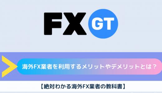 海外FX業者を利用するメリットやデメリットとは?【絶対わかる海外FX業者の教科書】
