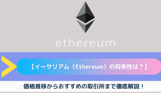 【イーサリアム(Ethereum)の将来性は?】今後の価格推移からおすすめの取引所まで徹底解説!