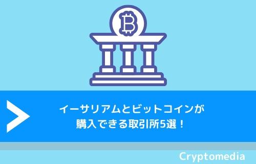 イーサリアムとビットコインが購入できる取引所5選!