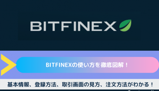 Bitfinex(ビットフィネックス)の使い方を徹底図解!|基本情報、登録方法、取引画面の見方、注文方法がわかる!
