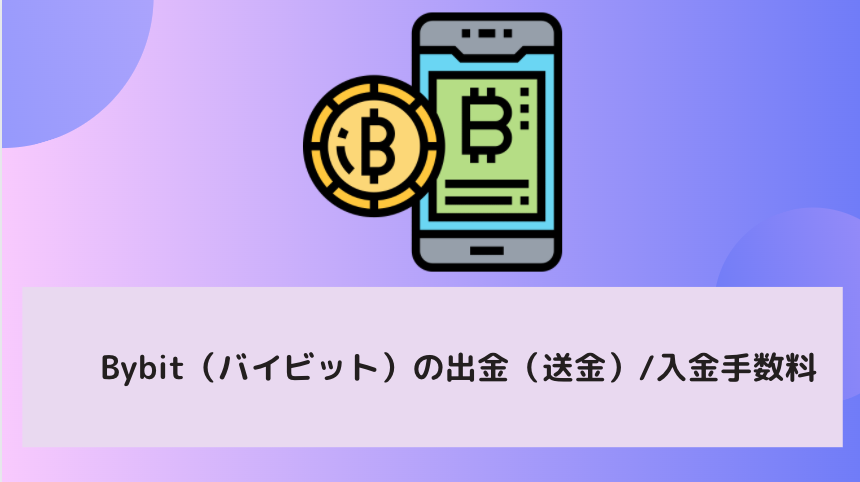 Bybit(バイビット)の出金(送金)/入金手数料