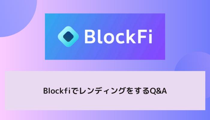 BlockFi(ブロックファイ)でレンディングをするQ&A