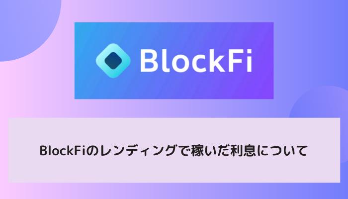 BlockFi(ブロックファイ)のレンディングで稼いだ利息について