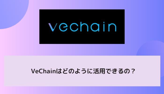 VeChain(ヴィチェーン/VEN)はどのように活用できるの?