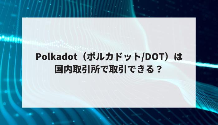 Polkadot(ポルカドット/DOT)は国内取引所で取引できる?
